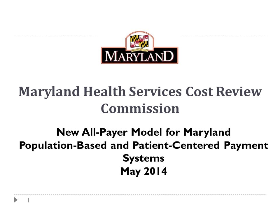 1 Maryland Health Services Cost Review Commission New All-Payer Model for Maryland Population-Based and Patient-Centered Payment Systems May 2014