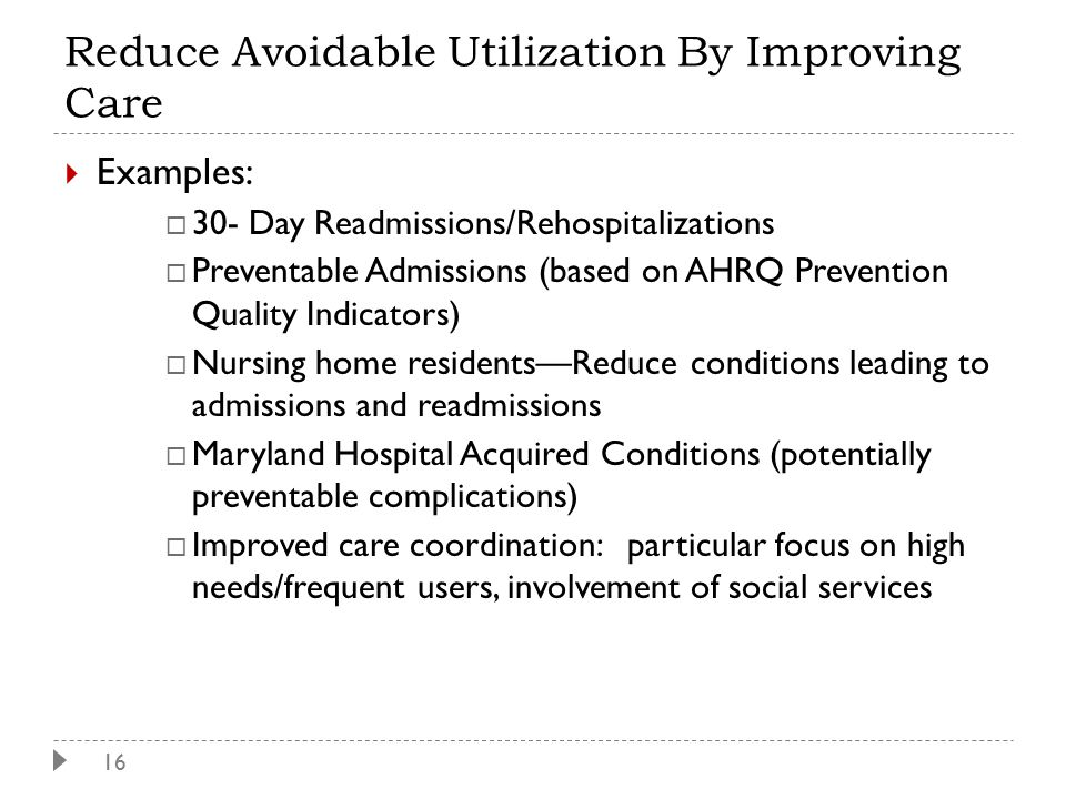 16  Examples:  30- Day Readmissions/Rehospitalizations  Preventable Admissions (based on AHRQ Prevention Quality Indicators)  Nursing home residents—Reduce conditions leading to admissions and readmissions  Maryland Hospital Acquired Conditions (potentially preventable complications)  Improved care coordination: particular focus on high needs/frequent users, involvement of social services Reduce Avoidable Utilization By Improving Care