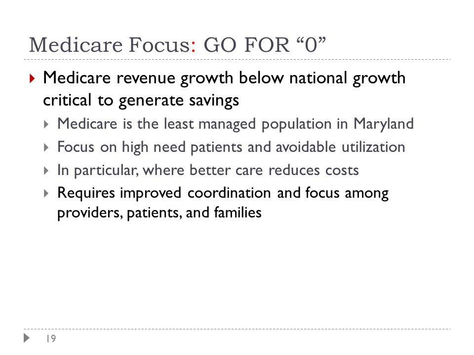 """19 Medicare Focus: GO FOR """"0""""  Medicare revenue growth below national growth critical to generate savings  Medicare is the least managed population"""