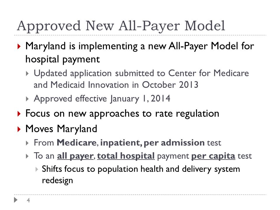 4 Approved New All-Payer Model  Maryland is implementing a new All-Payer Model for hospital payment  Updated application submitted to Center for Medicare and Medicaid Innovation in October 2013  Approved effective January 1, 2014  Focus on new approaches to rate regulation  Moves Maryland  From Medicare, inpatient, per admission test  To an all payer, total hospital payment per capita test  Shifts focus to population health and delivery system redesign