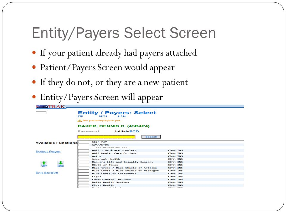 Selecting the Payer Entity/Payers Screen displays all authorized payers for the entity that owns the health care facility To attach insurance: Place cursor in command field next to patients payer Click SELECT PAYER button-for other than Self Pay or Guarantor Next Screen