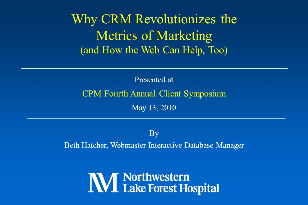 Presented at CPM Fourth Annual Client Symposium May 13, 2010 By Beth Hatcher, Webmaster Interactive Database Manager Why CRM Revolutionizes the Metric