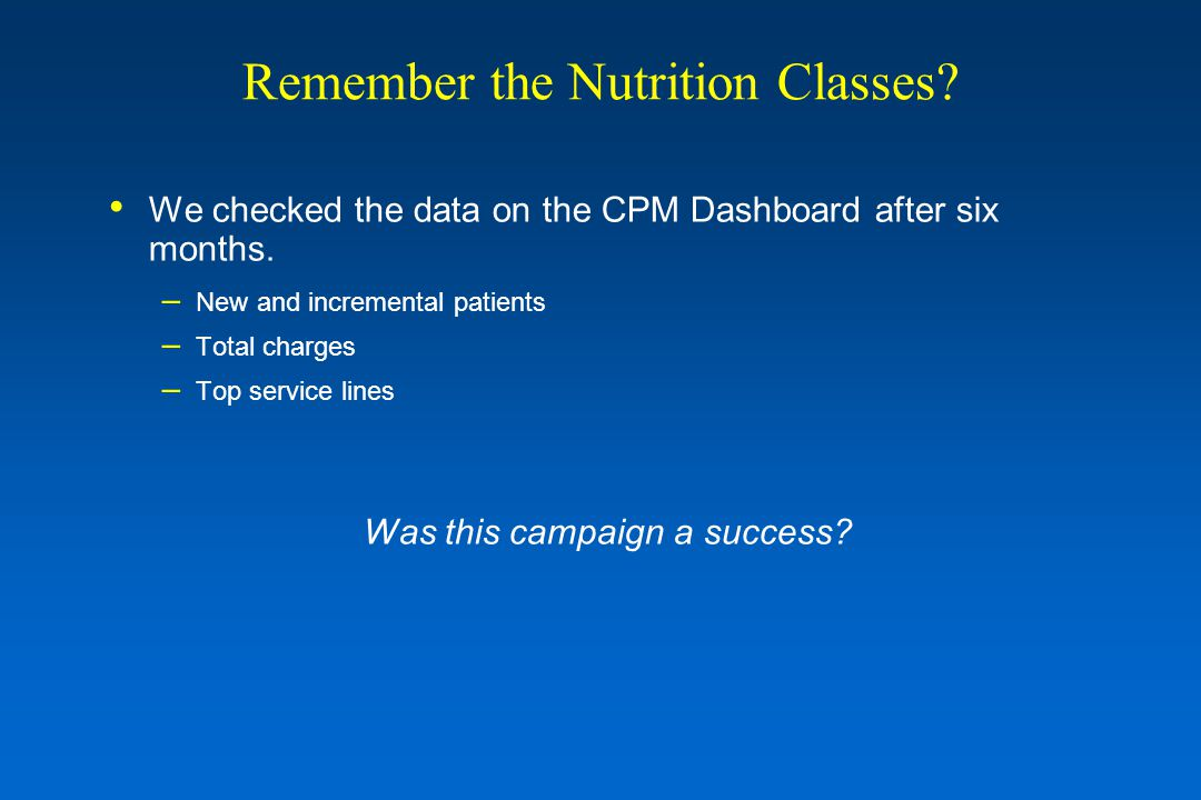Remember the Nutrition Classes? We checked the data on the CPM Dashboard after six months. – New and incremental patients – Total charges – Top servic