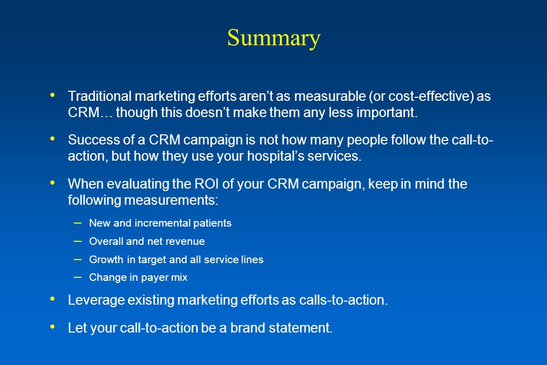 Summary Traditional marketing efforts aren't as measurable (or cost-effective) as CRM… though this doesn't make them any less important. Success of a