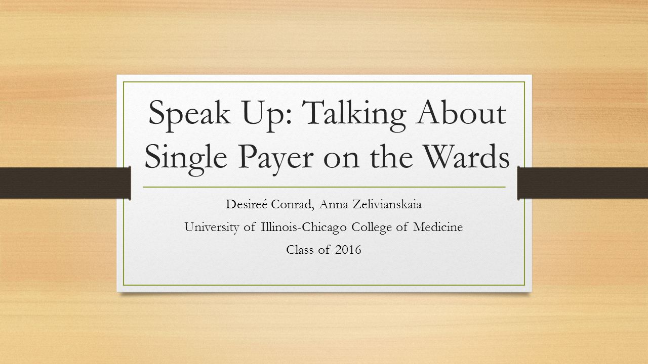 Speak Up: Talking About Single Payer on the Wards Desireé Conrad, Anna Zelivianskaia University of Illinois-Chicago College of Medicine Class of 2016