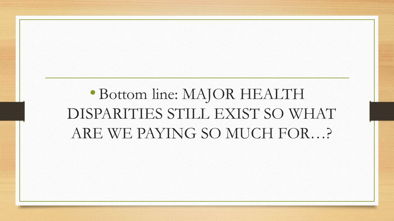 Bottom line: MAJOR HEALTH DISPARITIES STILL EXIST SO WHAT ARE WE PAYING SO MUCH FOR…