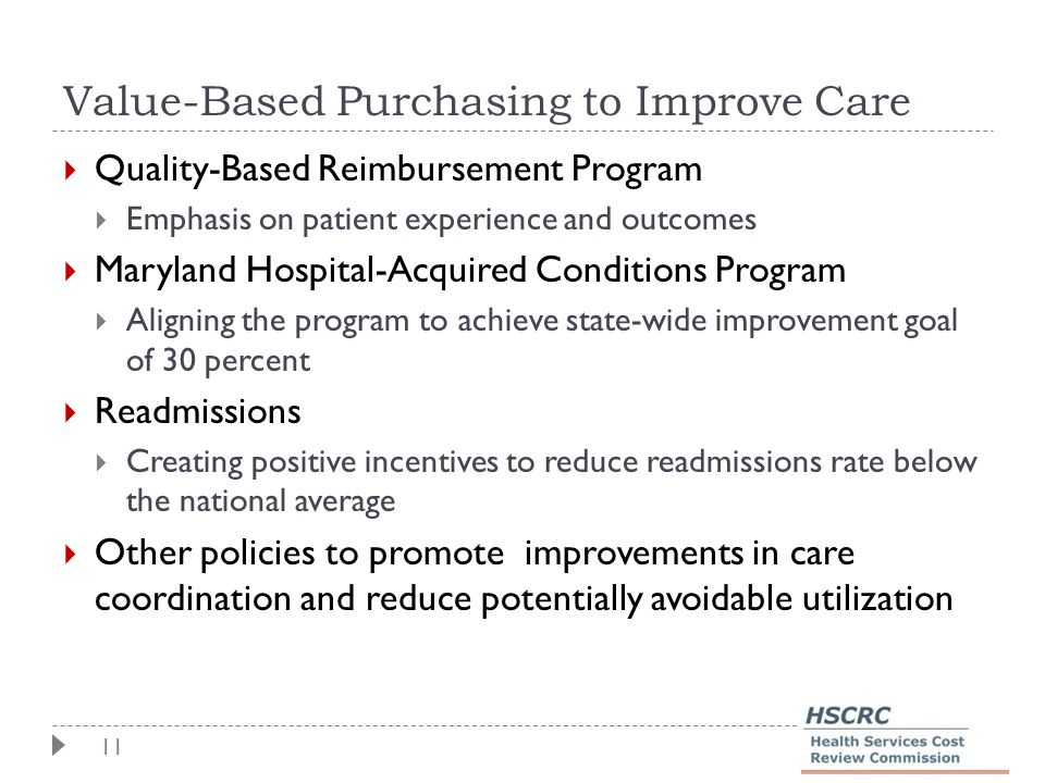 11 Value-Based Purchasing to Improve Care  Quality-Based Reimbursement Program  Emphasis on patient experience and outcomes  Maryland Hospital-Acquired Conditions Program  Aligning the program to achieve state-wide improvement goal of 30 percent  Readmissions  Creating positive incentives to reduce readmissions rate below the national average  Other policies to promote improvements in care coordination and reduce potentially avoidable utilization