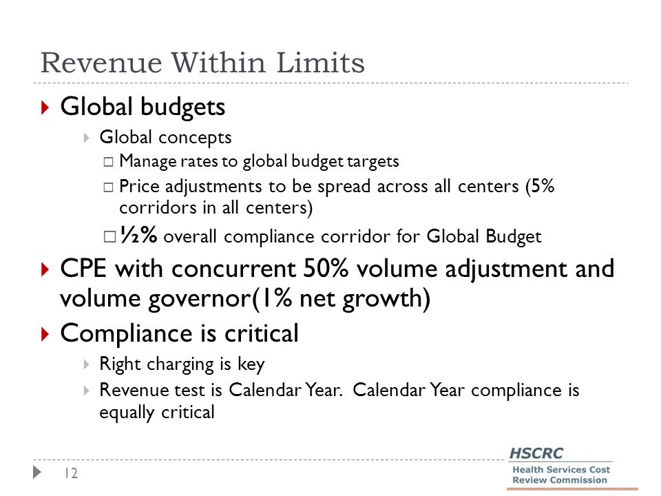 12 Revenue Within Limits  Global budgets  Global concepts  Manage rates to global budget targets  P rice adjustments to be spread across all centers (5% corridors in all centers)  ½% overall compliance corridor for Global Budget  CPE with concurrent 50% volume adjustment and volume governor(1% net growth)  Compliance is critical  Right charging is key  Revenue test is Calendar Year.