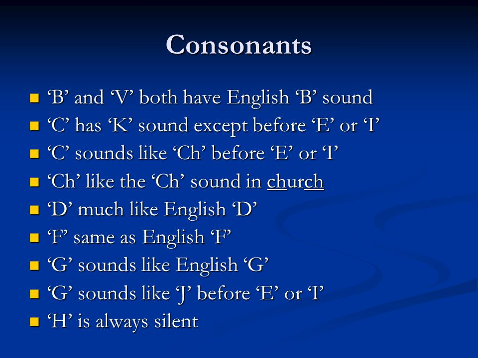 Consonants 'B' and 'V' both have English 'B' sound 'B' and 'V' both have English 'B' sound 'C' has 'K' sound except before 'E' or 'I' 'C' has 'K' sound except before 'E' or 'I' 'C' sounds like 'Ch' before 'E' or 'I' 'C' sounds like 'Ch' before 'E' or 'I' 'Ch' like the 'Ch' sound in church 'Ch' like the 'Ch' sound in church 'D' much like English 'D' 'D' much like English 'D' 'F' same as English 'F' 'F' same as English 'F' 'G' sounds like English 'G' 'G' sounds like English 'G' 'G' sounds like 'J' before 'E' or 'I' 'G' sounds like 'J' before 'E' or 'I' 'H' is always silent 'H' is always silent