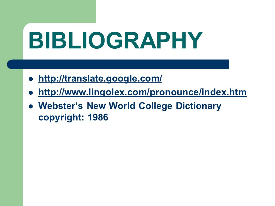 BIBLIOGRAPHY http://translate.google.com/ http://www.lingolex.com/pronounce/index.htm Webster's New World College Dictionary copyright: 1986