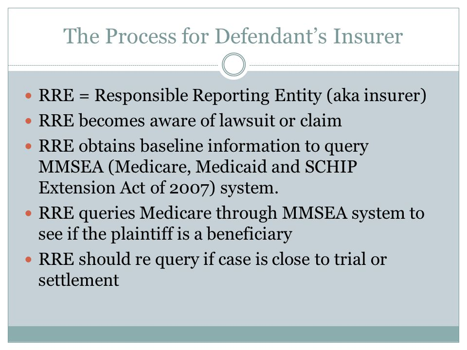 The Process for Defendant's Insurer RRE = Responsible Reporting Entity (aka insurer) RRE becomes aware of lawsuit or claim RRE obtains baseline information to query MMSEA (Medicare, Medicaid and SCHIP Extension Act of 2007) system.