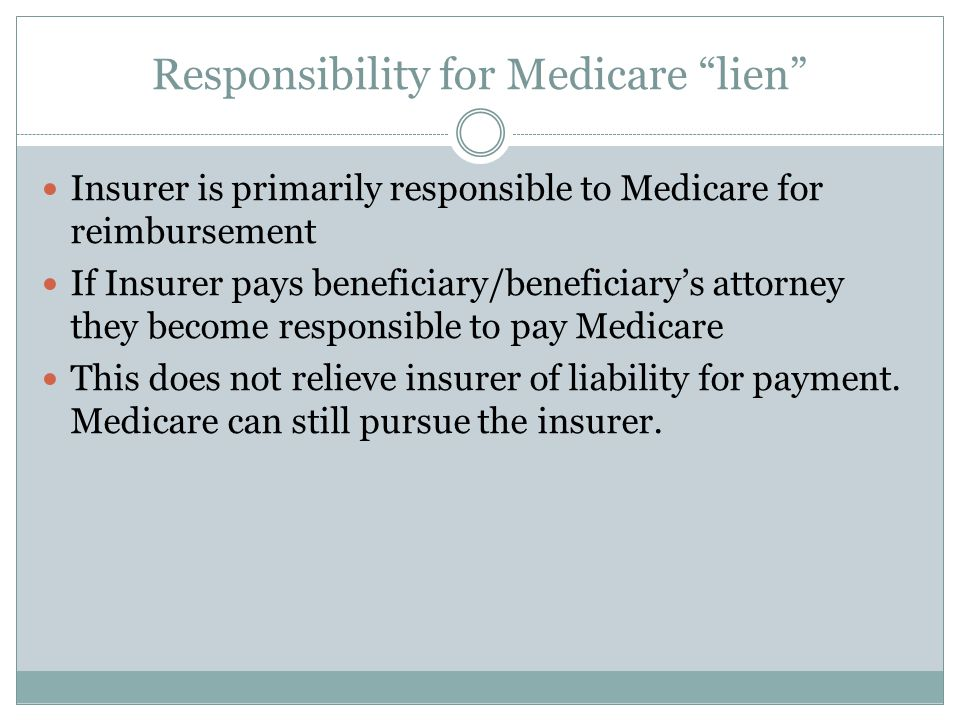 Responsibility for Medicare lien Insurer is primarily responsible to Medicare for reimbursement If Insurer pays beneficiary/beneficiary's attorney they become responsible to pay Medicare This does not relieve insurer of liability for payment.