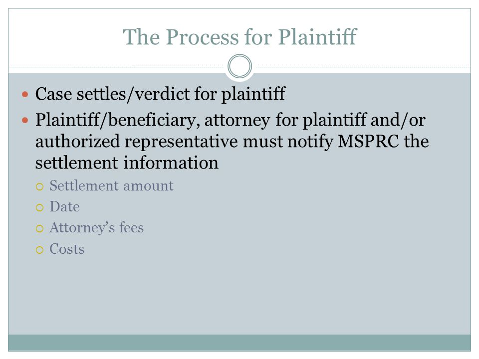 The Process for Plaintiff Case settles/verdict for plaintiff Plaintiff/beneficiary, attorney for plaintiff and/or authorized representative must notify MSPRC the settlement information  Settlement amount  Date  Attorney's fees  Costs