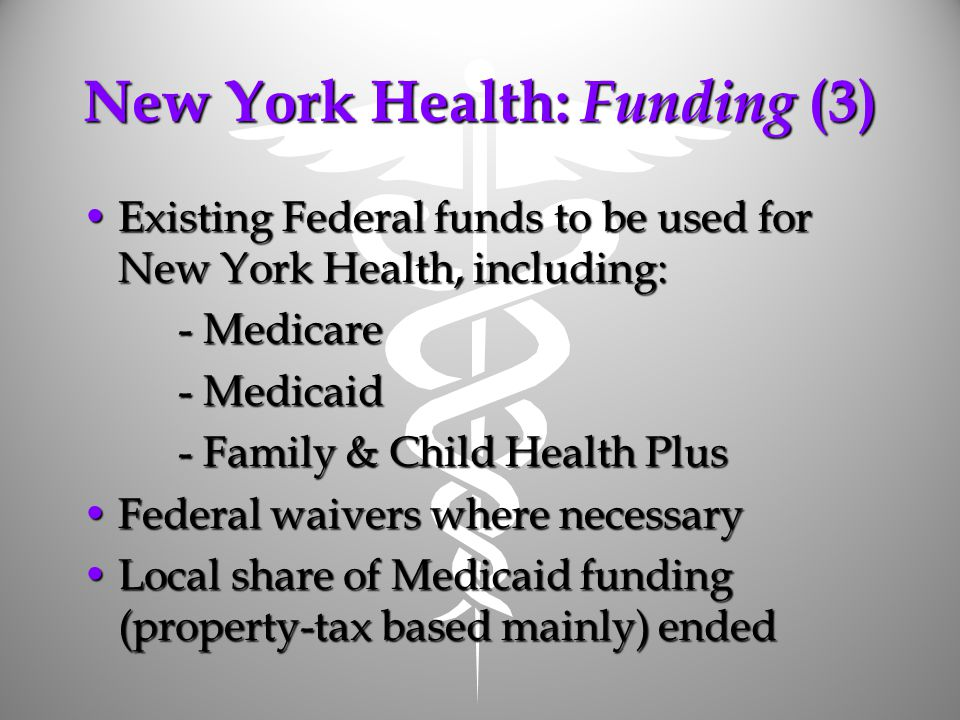 New York Health: Funding (3) Existing Federal funds to be used for New York Health, including:Existing Federal funds to be used for New York Health, including: - Medicare - Medicaid - Family & Child Health Plus Federal waivers where necessaryFederal waivers where necessary Local share of Medicaid funding (property-tax based mainly) endedLocal share of Medicaid funding (property-tax based mainly) ended