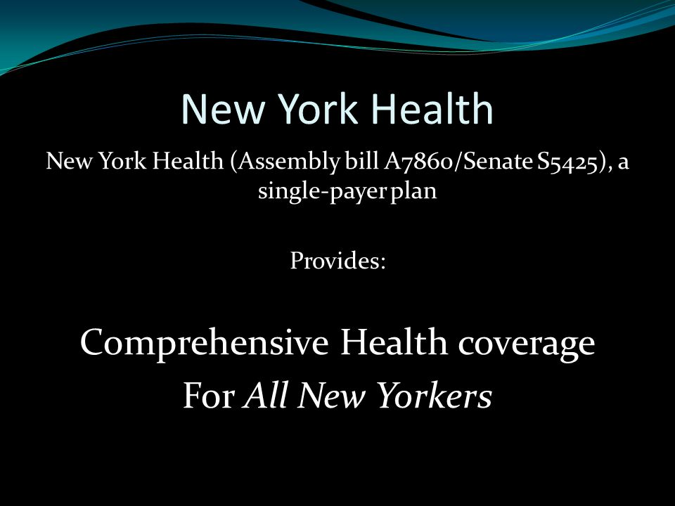 New York Health New York Health (Assembly bill A7860/Senate S5425), a single-payer plan Provides: Comprehensive Health coverage For All New Yorkers