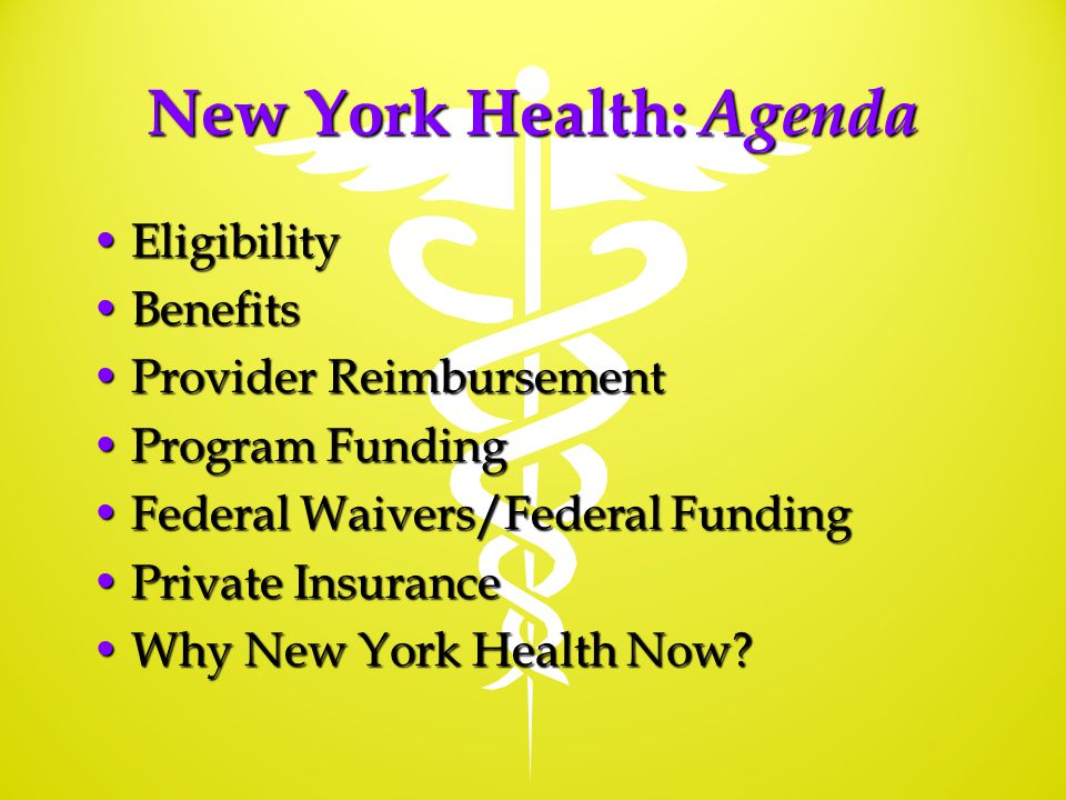 New York Health: Agenda EligibilityEligibility BenefitsBenefits Provider ReimbursementProvider Reimbursement Program FundingProgram Funding Federal Waivers/Federal FundingFederal Waivers/Federal Funding Private InsurancePrivate Insurance Why New York Health Now Why New York Health Now