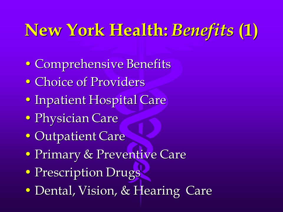New York Health: Benefits (1) Comprehensive BenefitsComprehensive Benefits Choice of ProvidersChoice of Providers Inpatient Hospital CareInpatient Hospital Care Physician CarePhysician Care Outpatient CareOutpatient Care Primary & Preventive CarePrimary & Preventive Care Prescription DrugsPrescription Drugs Dental, Vision, & Hearing CareDental, Vision, & Hearing Care