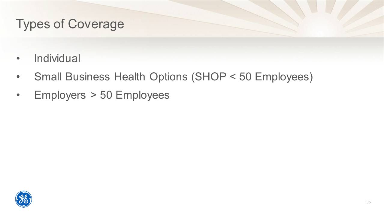Types of Coverage Individual Small Business Health Options (SHOP < 50 Employees) Employers > 50 Employees 35