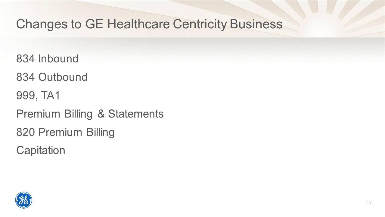 Changes to GE Healthcare Centricity Business 834 Inbound 834 Outbound 999, TA1 Premium Billing & Statements 820 Premium Billing Capitation 37