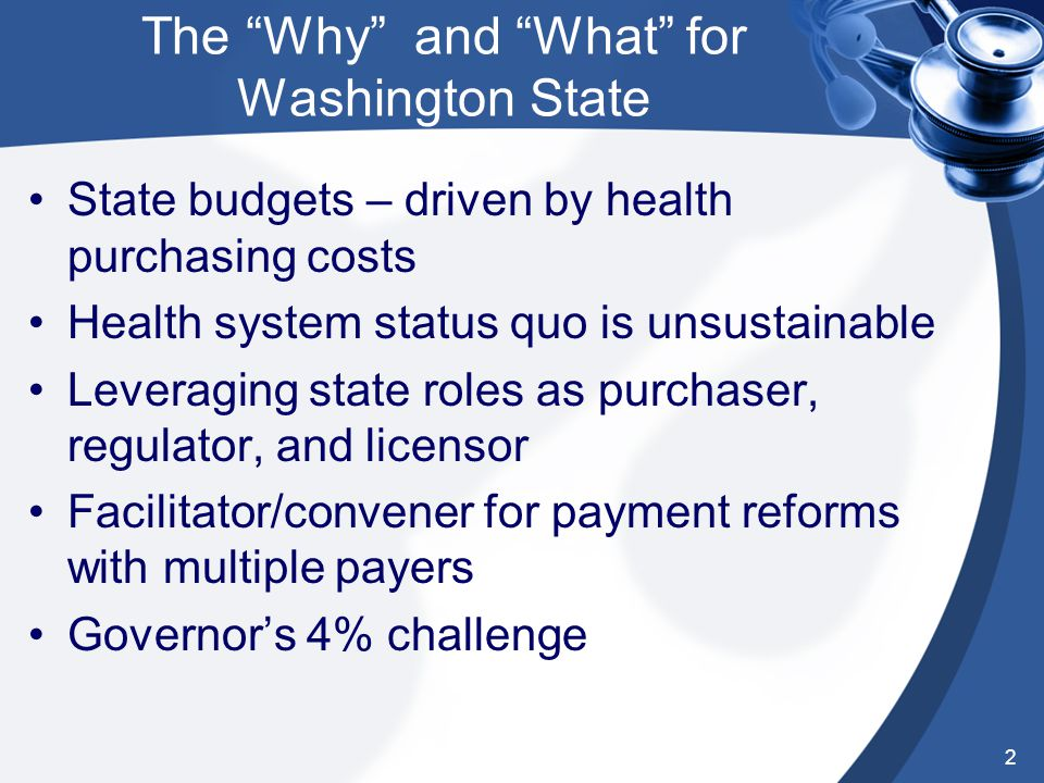 The Why and What for Washington State State budgets – driven by health purchasing costs Health system status quo is unsustainable Leveraging state roles as purchaser, regulator, and licensor Facilitator/convener for payment reforms with multiple payers Governor's 4% challenge 2