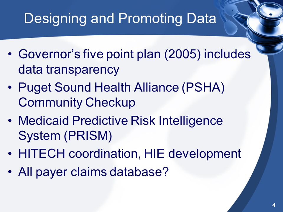 Designing and Promoting Data Governor's five point plan (2005) includes data transparency Puget Sound Health Alliance (PSHA) Community Checkup Medicaid Predictive Risk Intelligence System (PRISM) HITECH coordination, HIE development All payer claims database.