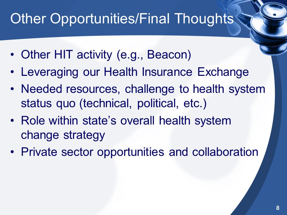 8 Other Opportunities/Final Thoughts Other HIT activity (e.g., Beacon) Leveraging our Health Insurance Exchange Needed resources, challenge to health system status quo (technical, political, etc.) Role within state's overall health system change strategy Private sector opportunities and collaboration 8