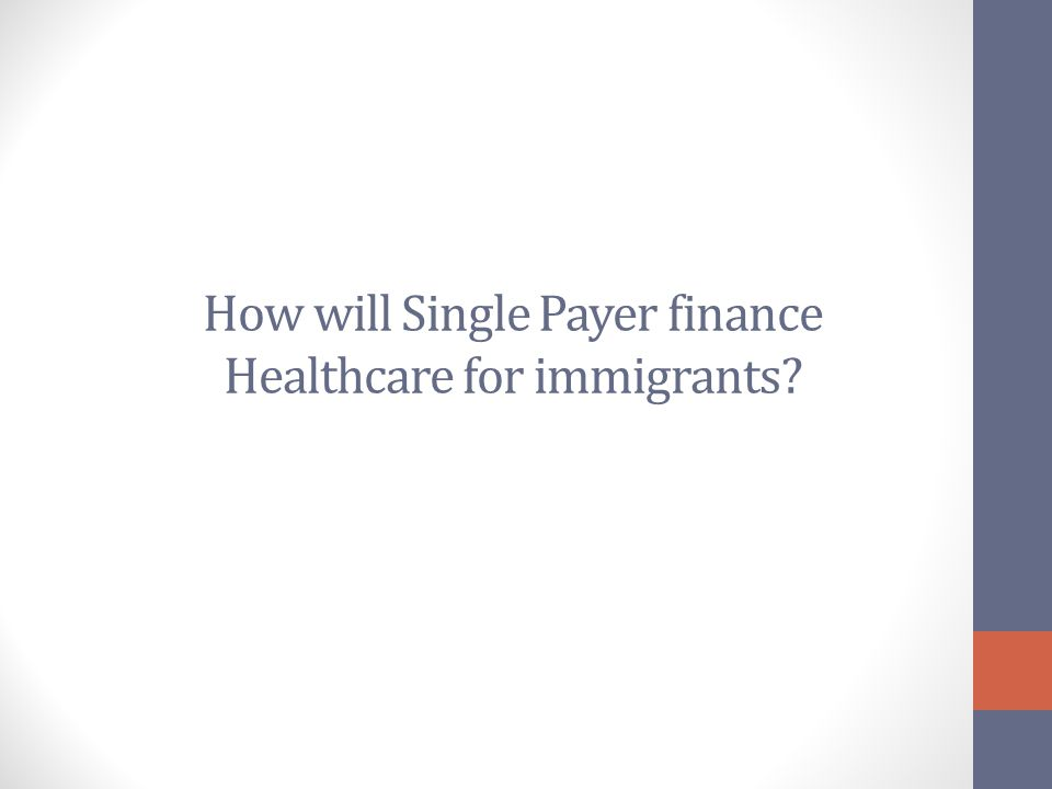 How will Single Payer finance Healthcare for immigrants?