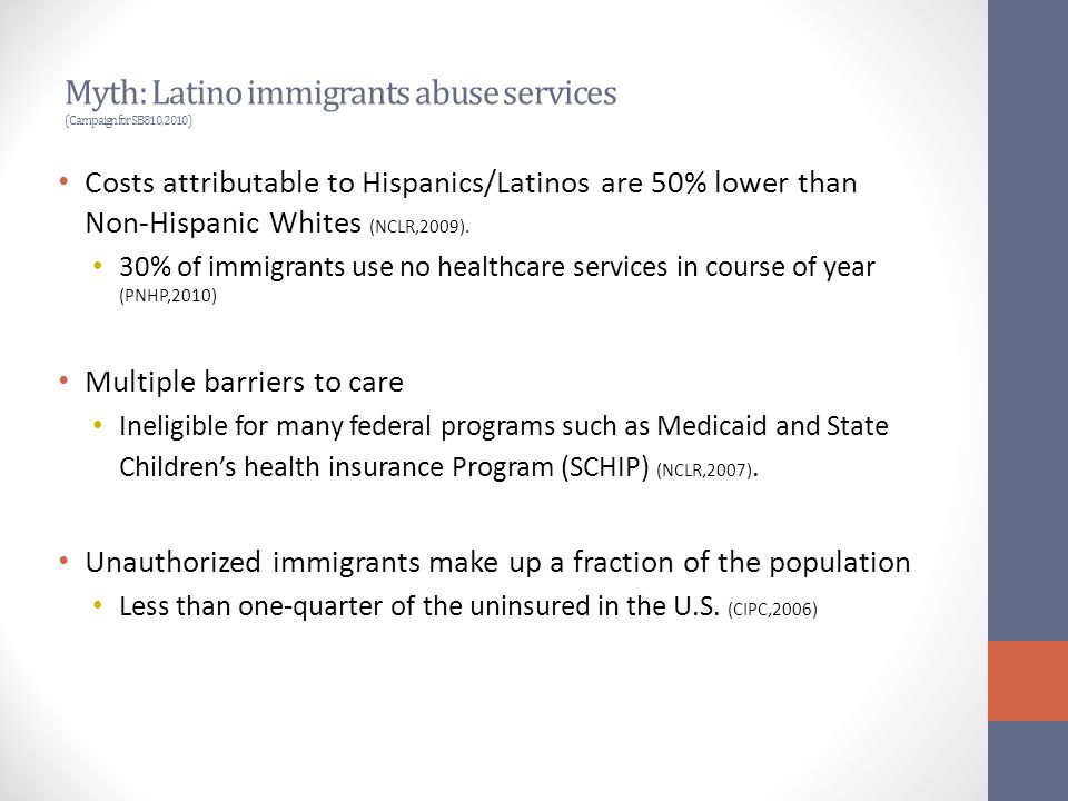 Myth: Latino immigrants abuse services (Campaign for SB810, 2010) Costs attributable to Hispanics/Latinos are 50% lower than Non-Hispanic Whites (NCLR