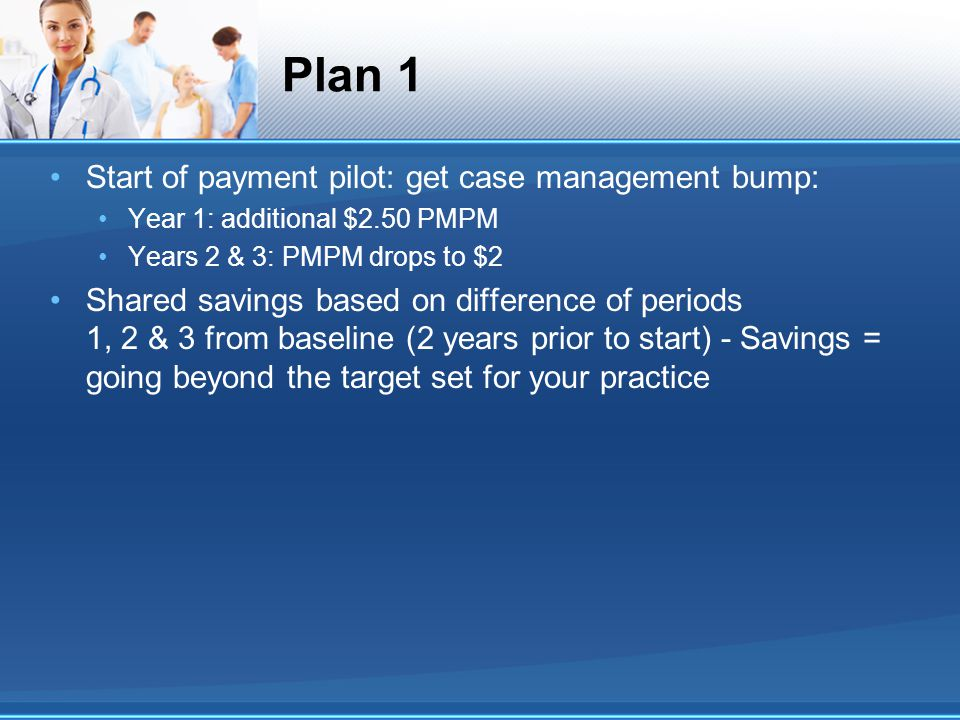 Plan 1 Start of payment pilot: get case management bump: Year 1: additional $2.50 PMPM Years 2 & 3: PMPM drops to $2 Shared savings based on difference of periods 1, 2 & 3 from baseline (2 years prior to start) - Savings = going beyond the target set for your practice