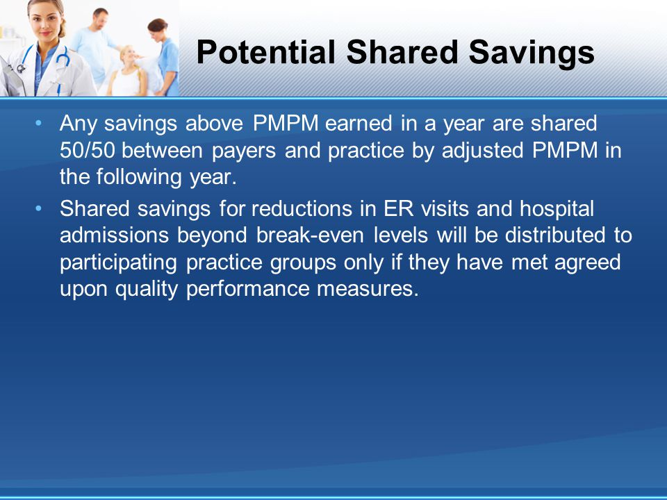Potential Shared Savings Any savings above PMPM earned in a year are shared 50/50 between payers and practice by adjusted PMPM in the following year.