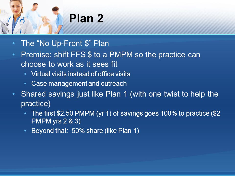 Plan 2 The No Up-Front $ Plan Premise: shift FFS $ to a PMPM so the practice can choose to work as it sees fit Virtual visits instead of office visits Case management and outreach Shared savings just like Plan 1 (with one twist to help the practice) The first $2.50 PMPM (yr 1) of savings goes 100% to practice ($2 PMPM yrs 2 & 3) Beyond that: 50% share (like Plan 1)