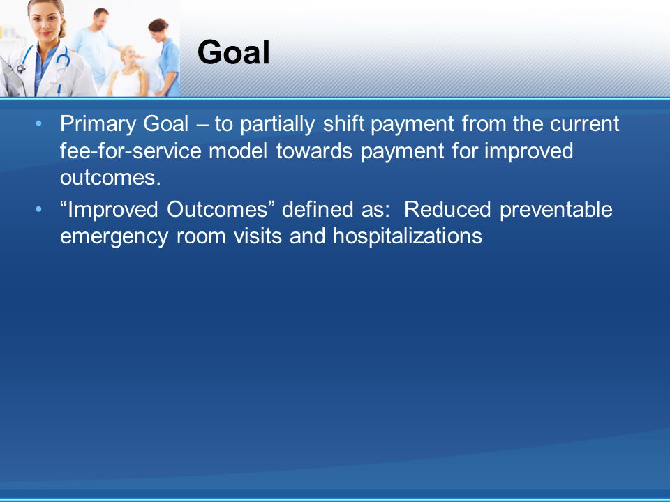 Goal Primary Goal – to partially shift payment from the current fee-for-service model towards payment for improved outcomes.
