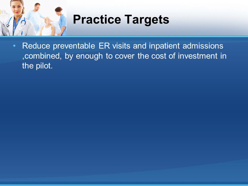 Practice Targets Reduce preventable ER visits and inpatient admissions,combined, by enough to cover the cost of investment in the pilot.
