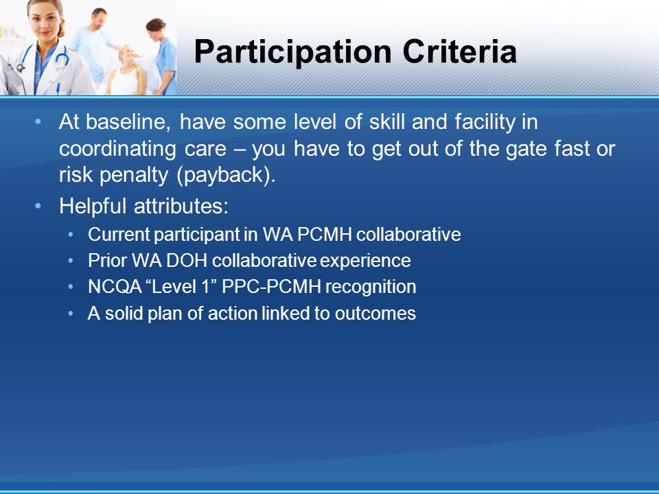 Participation Criteria At baseline, have some level of skill and facility in coordinating care – you have to get out of the gate fast or risk penalty (payback).