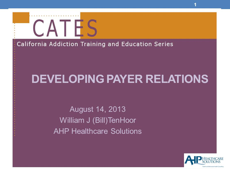 1 DEVELOPING PAYER RELATIONS August 14, 2013 William J (Bill)TenHoor AHP Healthcare Solutions