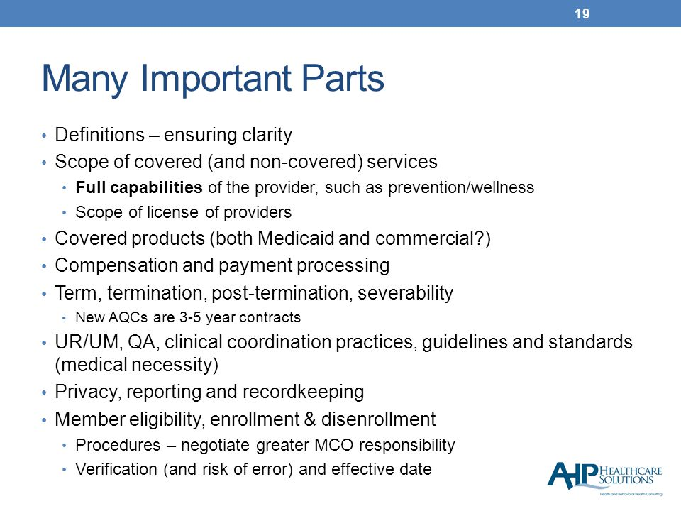 Many Important Parts Definitions – ensuring clarity Scope of covered (and non-covered) services Full capabilities of the provider, such as prevention/wellness Scope of license of providers Covered products (both Medicaid and commercial ) Compensation and payment processing Term, termination, post-termination, severability New AQCs are 3-5 year contracts UR/UM, QA, clinical coordination practices, guidelines and standards (medical necessity) Privacy, reporting and recordkeeping Member eligibility, enrollment & disenrollment Procedures – negotiate greater MCO responsibility Verification (and risk of error) and effective date 19