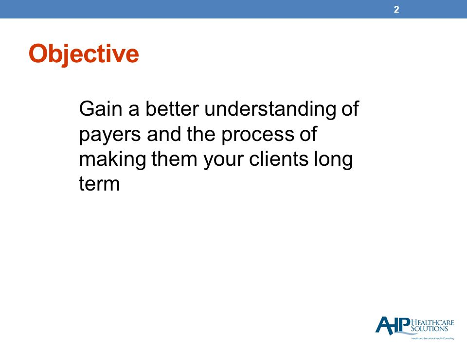 Objective Gain a better understanding of payers and the process of making them your clients long term 2