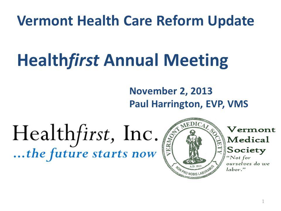 1 Vermont Health Care Reform Update Healthfirst Annual Meeting November 2, 2013 Paul Harrington, EVP, VMS