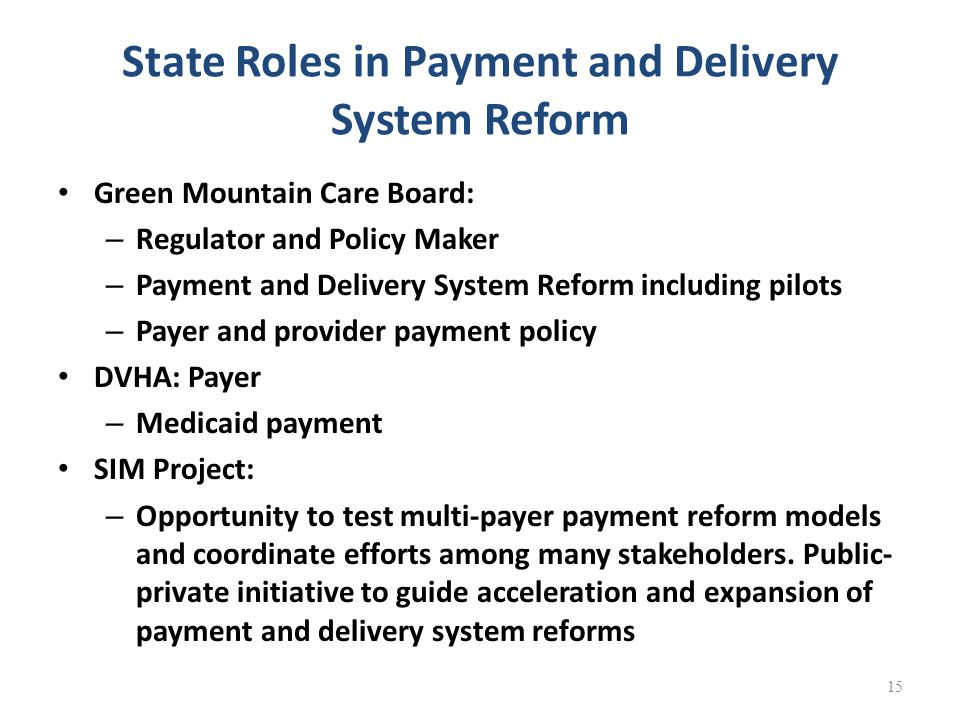 State Roles in Payment and Delivery System Reform Green Mountain Care Board: – Regulator and Policy Maker – Payment and Delivery System Reform including pilots – Payer and provider payment policy DVHA: Payer – Medicaid payment SIM Project: – Opportunity to test multi-payer payment reform models and coordinate efforts among many stakeholders.