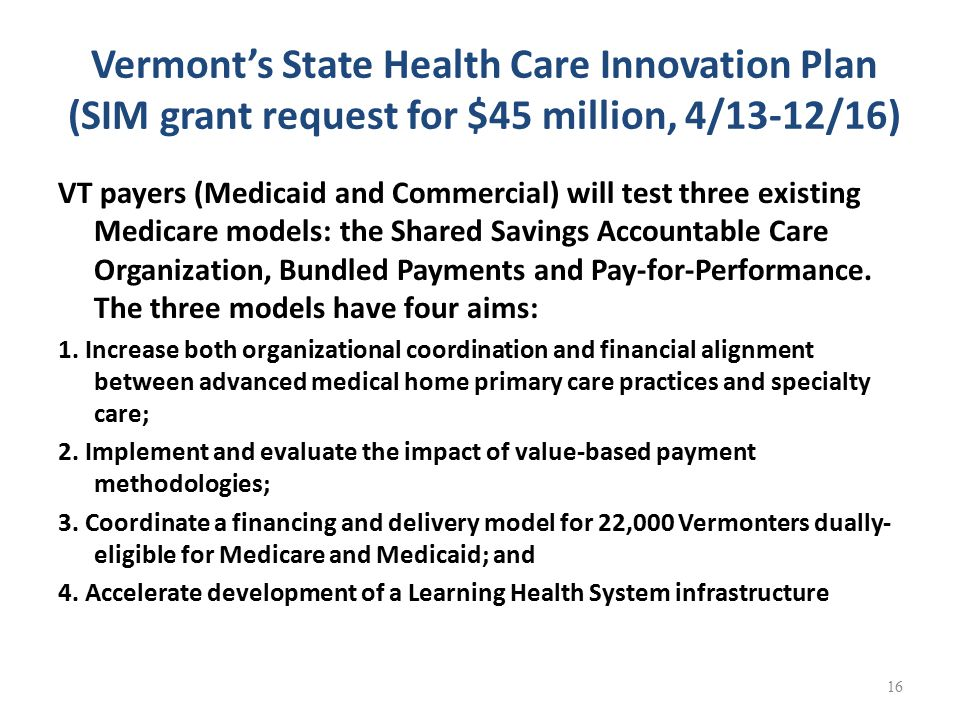 Vermont's State Health Care Innovation Plan (SIM grant request for $45 million, 4/13-12/16) VT payers (Medicaid and Commercial) will test three existing Medicare models: the Shared Savings Accountable Care Organization, Bundled Payments and Pay-for-Performance.