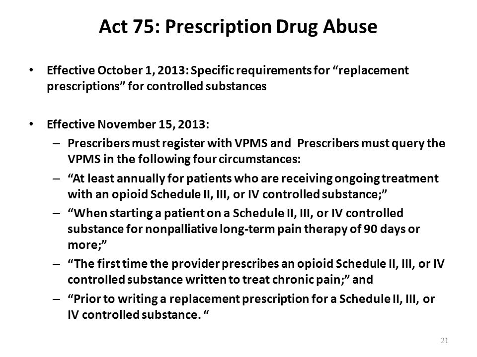 Act 75: Prescription Drug Abuse Effective October 1, 2013: Specific requirements for replacement prescriptions for controlled substances Effective November 15, 2013: – Prescribers must register with VPMS and Prescribers must query the VPMS in the following four circumstances: – At least annually for patients who are receiving ongoing treatment with an opioid Schedule II, III, or IV controlled substance; – When starting a patient on a Schedule II, III, or IV controlled substance for nonpalliative long-term pain therapy of 90 days or more; – The first time the provider prescribes an opioid Schedule II, III, or IV controlled substance written to treat chronic pain; and – Prior to writing a replacement prescription for a Schedule II, III, or IV controlled substance.