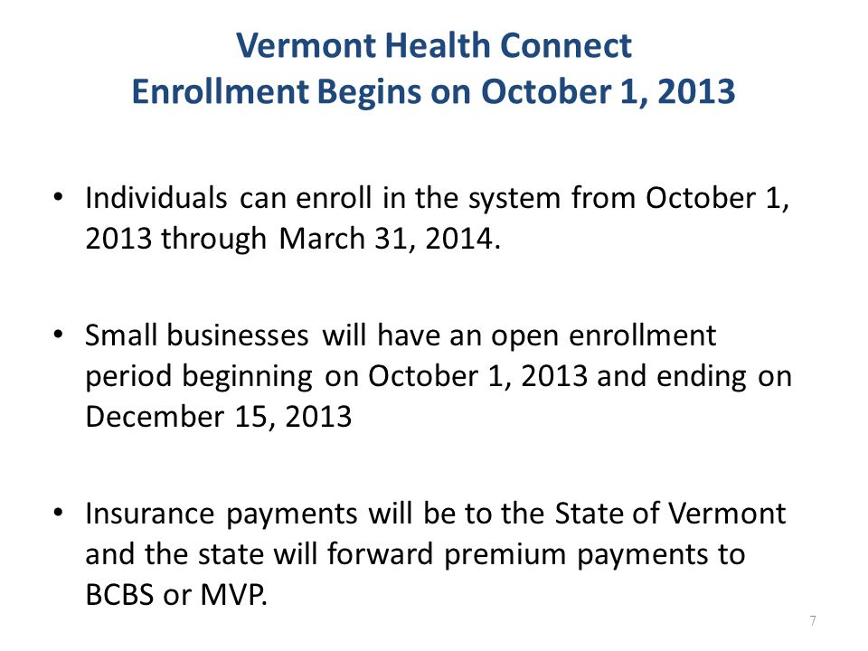 7 Vermont Health Connect Enrollment Begins on October 1, 2013 Individuals can enroll in the system from October 1, 2013 through March 31, 2014.
