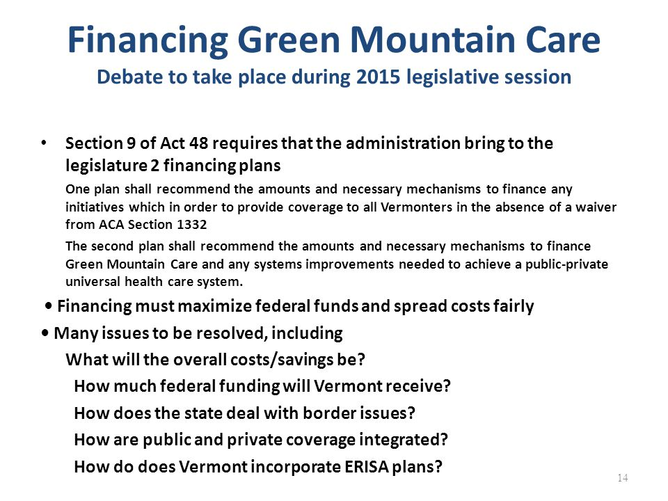 Financing Green Mountain Care Debate to take place during 2015 legislative session Section 9 of Act 48 requires that the administration bring to the legislature 2 financing plans One plan shall recommend the amounts and necessary mechanisms to finance any initiatives which in order to provide coverage to all Vermonters in the absence of a waiver from ACA Section 1332 The second plan shall recommend the amounts and necessary mechanisms to finance Green Mountain Care and any systems improvements needed to achieve a public-private universal health care system.