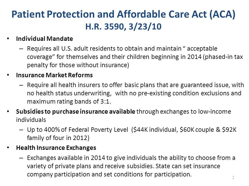 "Patient Protection and Affordable Care Act (ACA) H.R. 3590, 3/23/10 Individual Mandate – Requires all U.S. adult residents to obtain and maintain "" ac"