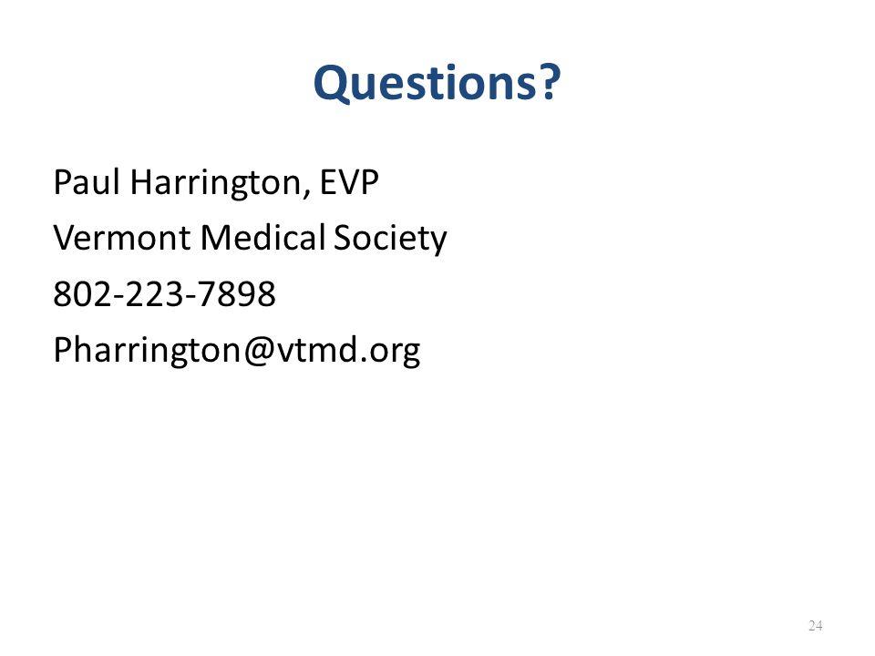Questions Paul Harrington, EVP Vermont Medical Society 802-223-7898 Pharrington@vtmd.org 24