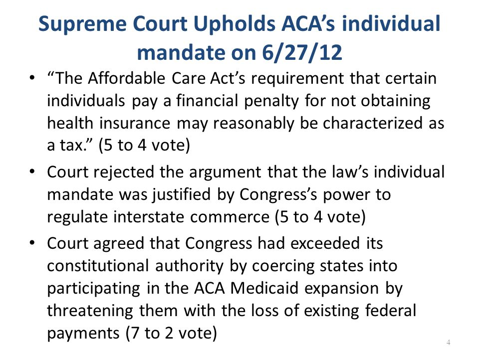 Supreme Court Upholds ACA's individual mandate on 6/27/12 The Affordable Care Act's requirement that certain individuals pay a financial penalty for not obtaining health insurance may reasonably be characterized as a tax. (5 to 4 vote) Court rejected the argument that the law's individual mandate was justified by Congress's power to regulate interstate commerce (5 to 4 vote) Court agreed that Congress had exceeded its constitutional authority by coercing states into participating in the ACA Medicaid expansion by threatening them with the loss of existing federal payments (7 to 2 vote) 4
