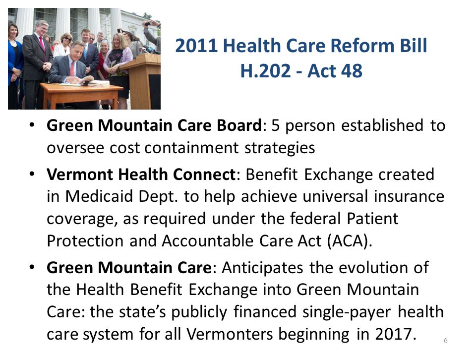 2011 Health Care Reform Bill H.202 - Act 48 Green Mountain Care Board: 5 person established to oversee cost containment strategies Vermont Health Connect: Benefit Exchange created in Medicaid Dept.