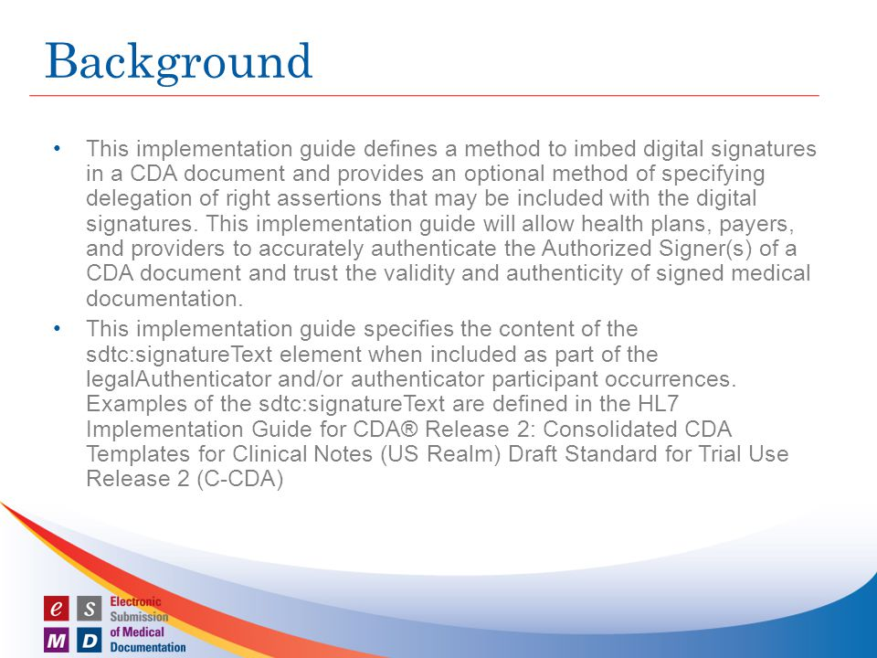 This implementation guide defines a method to imbed digital signatures in a CDA document and provides an optional method of specifying delegation of right assertions that may be included with the digital signatures.