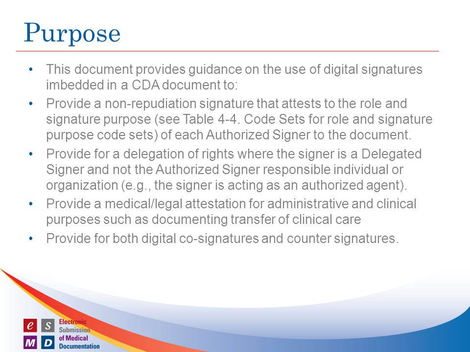 This document provides guidance on the use of digital signatures imbedded in a CDA document to: Provide a non-repudiation signature that attests to the role and signature purpose (see Table 4 ‑ 4.