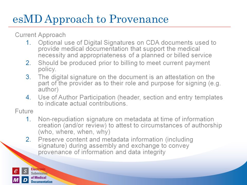 esMD Approach to Provenance Current Approach 1.Optional use of Digital Signatures on CDA documents used to provide medical documentation that support the medical necessity and appropriateness of a planned or billed service 2.Should be produced prior to billing to meet current payment policy.